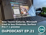 OnPodcast Episode 21: New Teams features, Microsoft tried to buy Pinterest, Surface Pro 7 + preview OnMSFT.com February 14, 2021